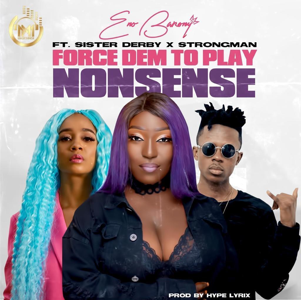 Eno Barony - Force Dem to Play nonsense ft Sister Deborah x Strongman